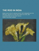 The Rod in India; Being Hints How to Obtain Sport, with Remarks on the Natural History of Fish and Their Culture, and Illustrations of Fish and Tackle