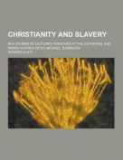 Christianity and Slavery; In a Course of Lectures Preached at the Cathedral and Parish Church of St. Michael, Barbados