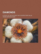 Diamonds; A Study of the Factors That Govern Their Value