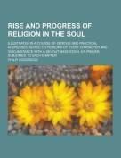 Rise and Progress of Religion in the Soul; Illustrated in a Course of Serious and Practical Addresses, Suited to Persons of Every Character and Circumstance with a Devout Meditation, or Prayer, Subjoined to Each Chapter