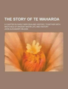 The Story of Te Waharoa; A Chapter in Early New Zealand History, Together with Sketches of Ancient Maori Life and History