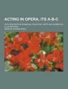 Acting in Opera, Its A-B-C; With Descriptive Examples, Practical Hints and Numerous Illustrations