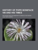 History of Pope Boniface VIII and His Times; With Notes and Documentary Evidence in Six Books