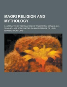Maori Religion and Mythology; Illustrated by Translations of Traditions, Karakia, &C., to Which Are Added Notes on Maori Tenure of Land