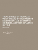 The Varnishes of the Italian Violin-Makers of the Sixteenth, Seventeenth and Eighteenth Centuries, and Their Influence on Tone