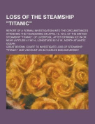 Loss of the Steamship Titanic; Report of a Formal Investigation Into the Circumstances Attending the Foundering on April 15, 1912, of the British St