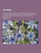 Te Rou; Or, the Maori at Home. a Tale, Exhibiting the Social Life, Manners, Habits, and Customs of the Maori Race in New Zealand Prior to the Introduc