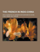 The French in Indo-China; With a Narrative of Garnier's Explorations in Cochin-China, Annam, and Tonquin
