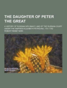 The Daughter of Peter the Great; A History of Russian Diplomacy, and of the Russian Court Under the Empress Elizabeth Petrovna, 1741-1762