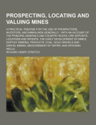 Prospecting, Locating and Valuing Mines; A Practical Treatise for the Use of Prospectors, Investors, and Mining Men Generally