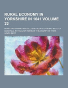 Rural Economy in Yorkshire in 1641; Being the Farming and Account Books of Henry Best, of Elmswell, in the East Riding of the County of York Volume 33