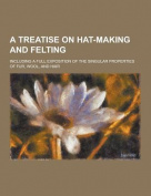 A Treatise on Hat-Making and Felting; Including a Full Exposition of the Singular Properties of Fur, Wool, and Hair