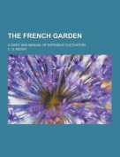 The French Garden; A Diary and Manual of Intensive Cultivation