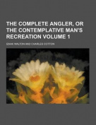 The Complete Angler, or the Contemplative Man's Recreation Volume 1