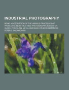 Industrial Photography; Being a Description of the Various Processes of Producing Indestructible Photographic Images on Glass, Porcelain, Metal and Ma