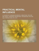 Practical Mental Influence; A Course of Lessons on Mental Vibrations, Psychic Influence, Personal Magnetism, Fascination, Psychic Self-Protection, Etc