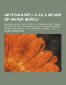 Artesian Wells as a Means of Water Supply; Including an Account of the Rise, Progress, and Present State of the Art of Boring for Water in Europe, Asi