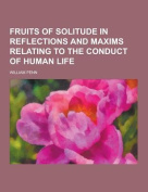 Fruits of Solitude; In Reflections and Maxims Relating to the Conduct of Human Life