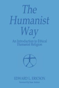 The Humanist Way - An Introduction to Ethical Humanist Religion