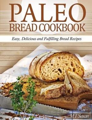 Paleo Bread Cookbook: Easy, Delicious and Fulfilling Bread Recipes