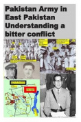 Pakistan Army in East Pakistan Understanding a Bitter Conflict