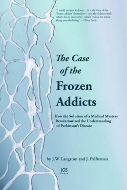 The Case of the Frozen Addicts: How the Solution of a Medical Mystery Revolutionized the Understanding of Parkinson's Disease