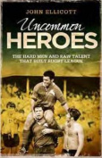 Uncommon Heroes : The Hard Men and Raw Talent That Built Rugby League