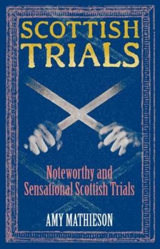 Scottish Trials: Noteworthy and Sensational Scottish Trials by Amy Mathieson.