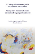 A Century of International Justice and Prospects for the Future / Retrospective D'Un Siecle de Justice Internationale Et Perspectives D'Avenir