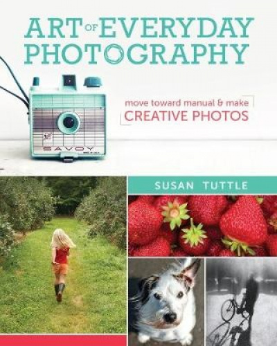 Art of Everyday Photography: Move Toward Manual and Make Creative Photos.