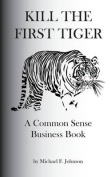 Kill the First Tiger a Common Sense Business Book