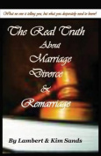 The Real Truth about Marriage, Divorce & Remarriage  : The Truth No One Wants to Tell You But the Truth That You Desperately Need to Know!