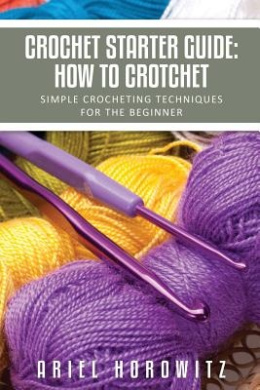 Crochet Starter Guide: How to Crotchet: Simple Crocheting Techniques for the Beginner