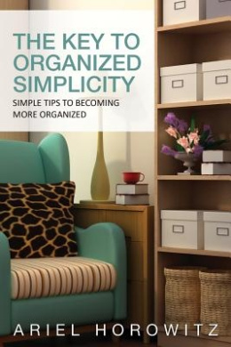 The Key to Organized Simplicity: Simple Tips to Becoming More Organized