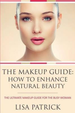 The Makeup Guide: How to Enhance Natural Beauty: The Ultimate Makeup Guide for the Busy Woman
