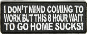 I Don't Mind Coming To Work Waiting to Go Home Sucks Funny Biker PATCH PAT-2604