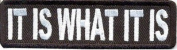 IT IS WHAT IT IS Funny Embroidered NEW IRON ON and SEW ON Cool Biker Vest Patch!