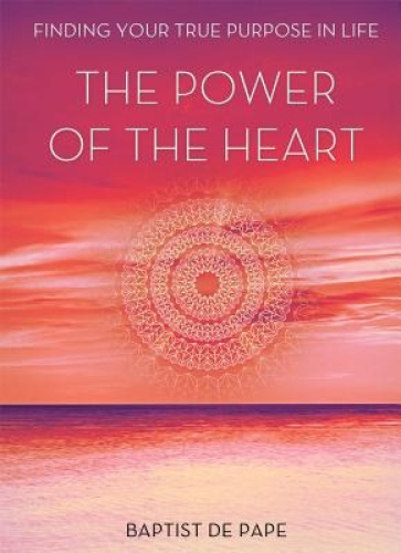 The Power of the Heart: Finding Your True Purpose in Life by Baptist De Pape.