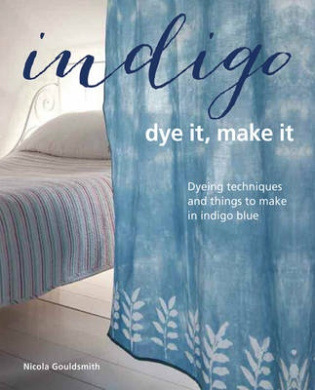 Indigo - Dye it, Make it: Techniques from Plain and Dip-Dyeing to Tie-Dyeing and Batik, in Natural Indigo Blue