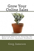 Grow Your  .  : Practical Advice on Getting the Most of Your Internet Presence