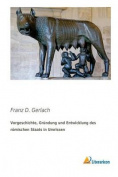 Vorgeschichte, Grundung Und Entwicklung Des Romischen Staats in Umrissen
