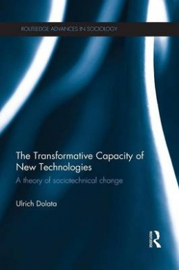 The Transformative Capacity of New Technologies: A Theory of Sociotechnical Change (Routledge Advances in Sociology)
