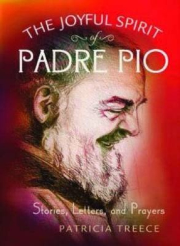 The Joyful Spirit of Padre Pio: Stories, Letters, and Prayers by Patricia Treece