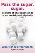 Pass the Sugar, Sugar. Be Aware of What Sugar Can Do to You Mentally and Physically! Sugar Can Ruin Your Health!