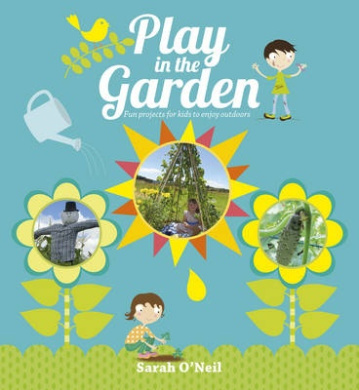 Play in the Garden: Fun Projects for Kids to Enjoy Outdoors