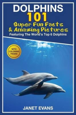 Dolphins: 101 Fun Facts & Amazing Pictures (Featuring the World's 6 Top Dolphins with Coloring Pages)