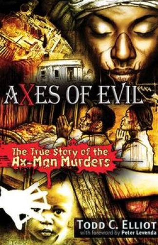Axes of Evil: The True Story of the Ax-Man Murders by Todd C. Elliott.