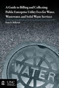 A Guide to Billing and Collecting Public Enterprise Utility Fees for Water, Wastewater, and Solid Waste Services