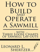 How to Build and Operate a Sawmill