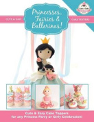 Princesses, Fairies & Ballerinas!  : Cute & Easy Cake Toppers for Any Princess Party or Girly Celebration